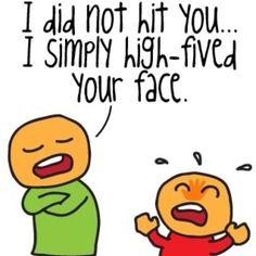 did not hit you...I simply high-fived your face.