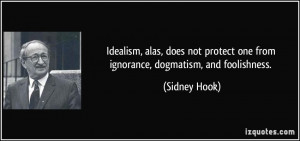 Idealism, alas, does not protect one from ignorance, dogmatism, and ...
