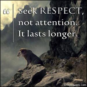 Seek respect, not attention. It lasts longer