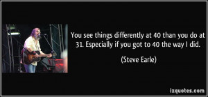 You see things differently at 40 than you do at 31. Especially if you ...