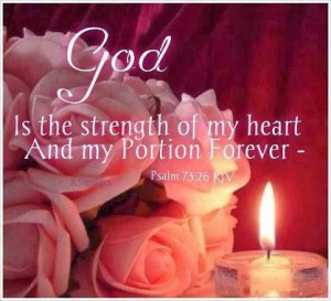 God is the strength of my heart and my portion forever. (Psalm 73:26 ...