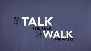 Talking the talk or walking the walk.