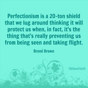 Perfectionism is a 20-ton shield that we lug around thinking it will ...