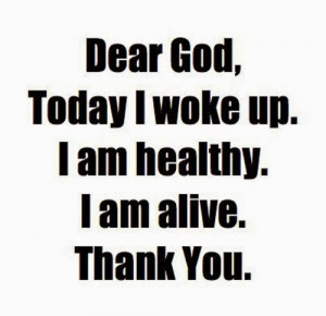 Dear GOD, Today I woke up, I am alive, I am healthy, THANK YOU