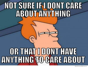 not sure if i don t care about anything or that i don t have anything ...
