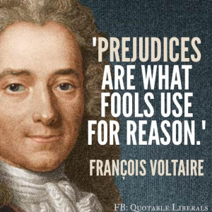 Prejudices are what fools use for reason. Francois Voltaire https ...