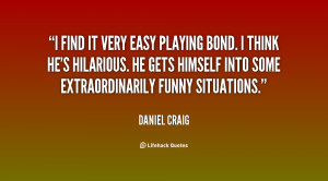 find it very easy playing Bond. I think he's hilarious. He gets ...