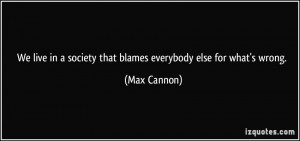 We live in a society that blames everybody else for what's wrong ...