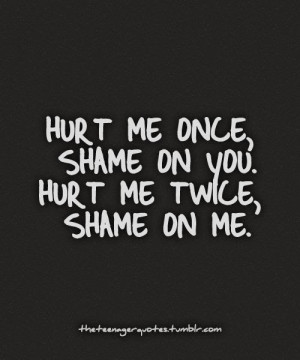 hurt me once shame on you hurt me twice shame on me # quote # quotes ...