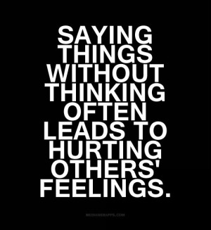 Saying things without thinking often leads to hurting others' feelings ...