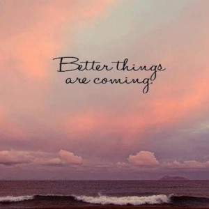 Better things are coming !!