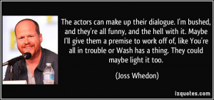 ... or Wash has a thing. They could maybe light it too. - Joss Whedon