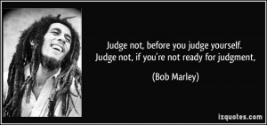 Judge not, before you judge yourself. Judge not, if you're not ready ...