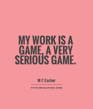 My work is a game, a very serious game Picture Quote #1