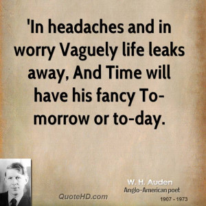 In headaches and in worry Vaguely life leaks away, And Time will have ...
