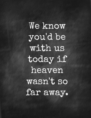 We know you'd be with us today if heaven wasn't so far away.