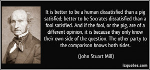 to be a human dissatisfied than a pig satisfied; better to be Socrates ...