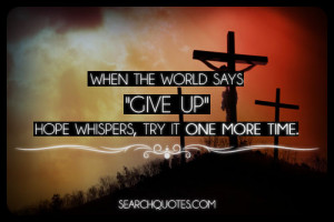"""When the world says """"give up."""" hope whispers, try it one more time ..."""