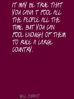 ... but you can fool enough of them to rule a large country ~ Fools Quote