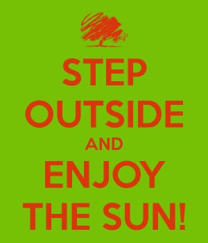STEP OUTSIDE AND ENJOY THE SUN!