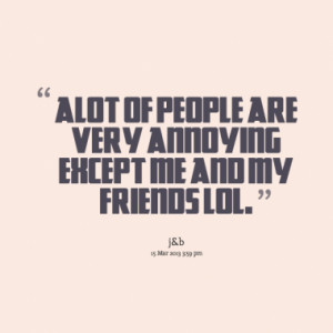 alot of people are very annoying except me and my friends lol.