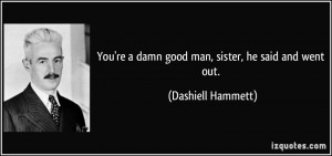 You're a damn good man, sister, he said and went out. - Dashiell ...