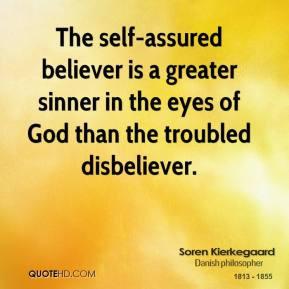soren-kierkegaard-quote-the-self-assured-believer-is-a-greater-sinner ...