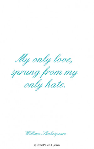 Friendship quotes - My only love, sprung from my only hate.