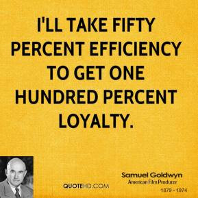 Samuel Goldwyn - I'll take fifty percent efficiency to get one hundred ...