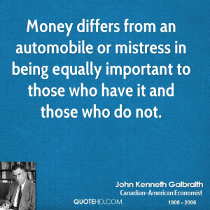 Money differs from an automobile or mistress in being equally ...