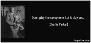 Don't play the saxophone. Let it play you. - Charlie Parker