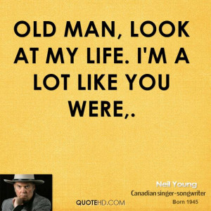 Old man, look at my life. I'm a lot like you were.