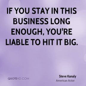Steve Kanaly - If you stay in this business long enough, you're liable ...