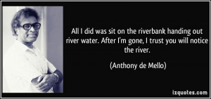 ... After I'm gone, I trust you will notice the river. - Anthony de Mello