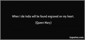When I die India will be found engraved on my heart. - Queen Mary