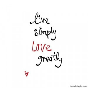 Live simply, love greatly