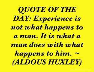 QUOTE OF THE DAY: Experience is not what happens to a man. It is what ...