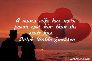 marriage-A man's wife has more power over him than the state has.