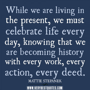 ... quotes, While we are living in the present, we must celebrate life