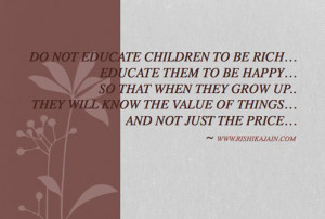 Do not educate children to be rich ; Educate them to be happy ; So ...