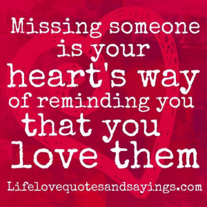 Missing someone is your heart's way of reminding you that you love ...