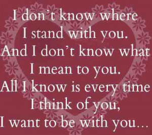 ... don't know where i stand with you and i don't know what i mean to you