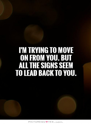 trying to move on from you. But all the signs seem to lead back to ...