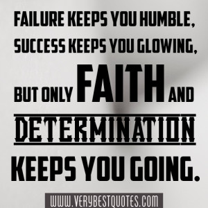 ... keeps you glowing, but only faith and determination keeps you going