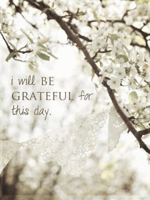 Life Quotes – I will be grateful for this day