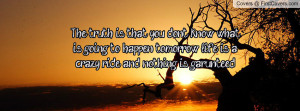 The truth is that you don't know what is going to happen tomorrow ...
