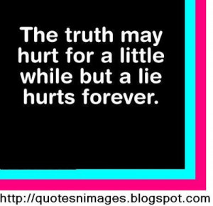 The truth may hurt a little while but a lie hurts forever.