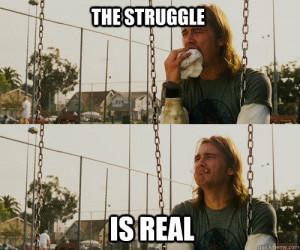 The struggle is real the struggle is real
