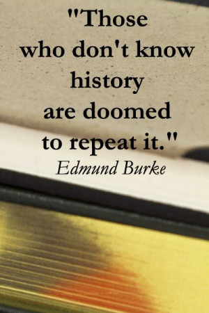 "who don't know history are doomed to repeat it."" Edmund Burke ..."