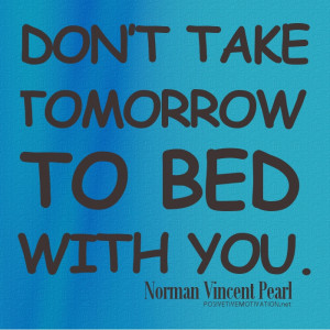 Don't take tomorrow to bed with you. Norman Vincent Pearl Quotes